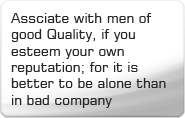 Assciate with men of good Quality, if you esteem your own reputation; for it is better to be alone than in bad company